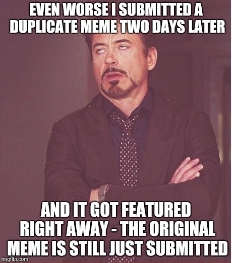 Face You Make Robert Downey Jr Meme | EVEN WORSE I SUBMITTED A DUPLICATE MEME TWO DAYS LATER AND IT GOT FEATURED RIGHT AWAY - THE ORIGINAL MEME IS STILL JUST SUBMITTED | image tagged in memes,face you make robert downey jr | made w/ Imgflip meme maker