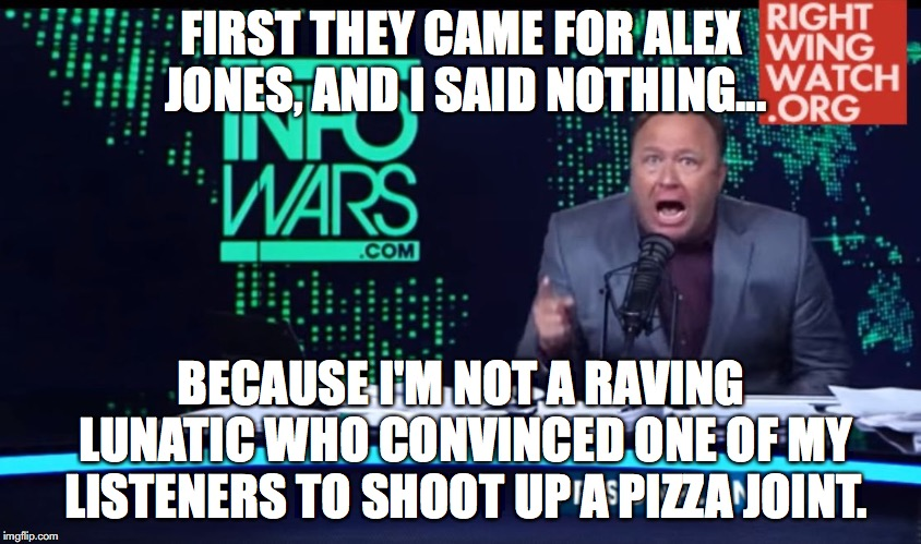 First they came for Alex Jones | FIRST THEY CAME FOR ALEX JONES, AND I SAID NOTHING... BECAUSE I'M NOT A RAVING LUNATIC WHO CONVINCED ONE OF MY LISTENERS TO SHOOT UP A PIZZA | image tagged in alex jones,free speech,pizzagate,infowars | made w/ Imgflip meme maker