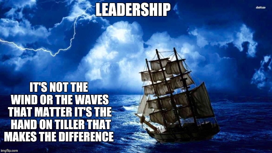 LEADERSHIP IT'S NOT THE WIND OR THE WAVES THAT MATTER IT'S THE  HAND ON TILLER THAT MAKES THE DIFFERENCE | image tagged in a tall ship and a star to sail her by | made w/ Imgflip meme maker