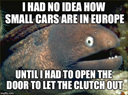 Believe it or not, manuals are still very common over there. | I HAD NO IDEA HOW SMALL CARS ARE IN EUROPE UNTIL I HAD TO OPEN THE DOOR TO LET THE CLUTCH OUT | image tagged in memes,bad joke eel,funny,first world problems | made w/ Imgflip meme maker