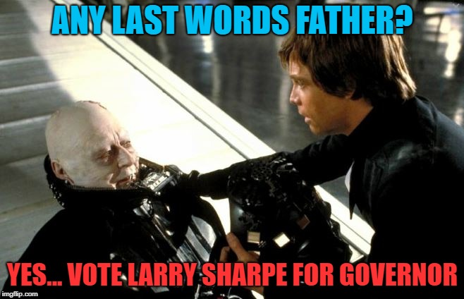 VOTE FOR LARRY SHARPE | ANY LAST WORDS FATHER? YES... VOTE LARRY SHARPE FOR GOVERNOR | image tagged in darth vader's last words,larry sharpe,libertarian,new york,governor | made w/ Imgflip meme maker