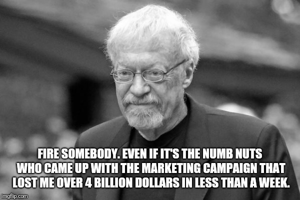 Deep Thoughts from Phil Knight  | FIRE SOMEBODY. EVEN IF IT'S THE NUMB NUTS WHO CAME UP WITH THE MARKETING CAMPAIGN THAT LOST ME OVER 4 BILLION DOLLARS IN LESS THAN A WEEK. | image tagged in nike,colin kaepernick | made w/ Imgflip meme maker