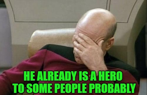 Captain Picard Facepalm Meme | HE ALREADY IS A HERO TO SOME PEOPLE PROBABLY | image tagged in memes,captain picard facepalm | made w/ Imgflip meme maker