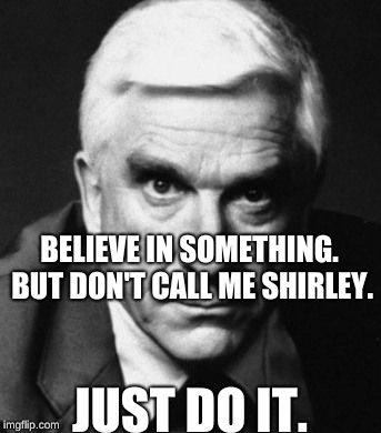 BELIEVE IN SOMETHING. BUT DON'T CALL ME SHIRLEY. JUST DO IT. | image tagged in leslie nielsen | made w/ Imgflip meme maker
