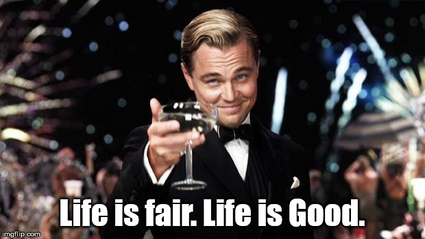 Gatsby toast  | Life is fair. Life is Good. | image tagged in gatsby toast | made w/ Imgflip meme maker