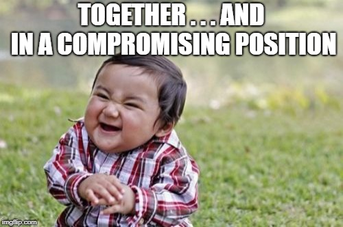 Evil Toddler Meme | TOGETHER . . . AND IN A COMPROMISING POSITION | image tagged in memes,evil toddler | made w/ Imgflip meme maker