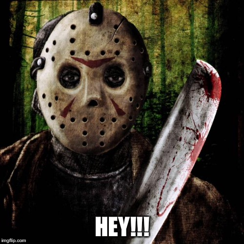 Jason Voorhees | HEY!!! | image tagged in jason voorhees | made w/ Imgflip meme maker