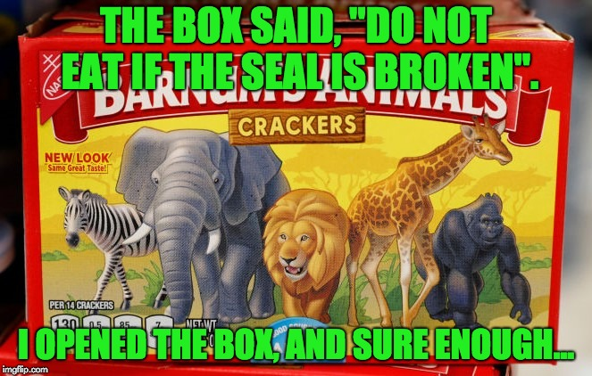 "THE BOX SAID, ""DO NOT EAT IF THE SEAL IS BROKEN"". I OPENED THE BOX, AND SURE ENOUGH... 
