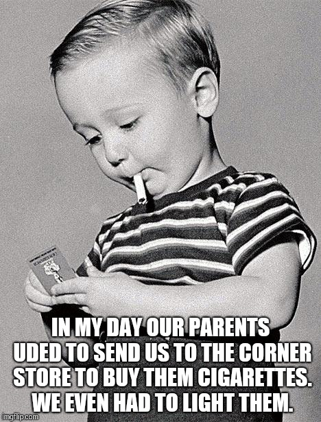 1950s kids | IN MY DAY OUR PARENTS UDED TO SEND US TO THE CORNER STORE TO BUY THEM CIGARETTES. WE EVEN HAD TO LIGHT THEM. | image tagged in 1950s kids | made w/ Imgflip meme maker