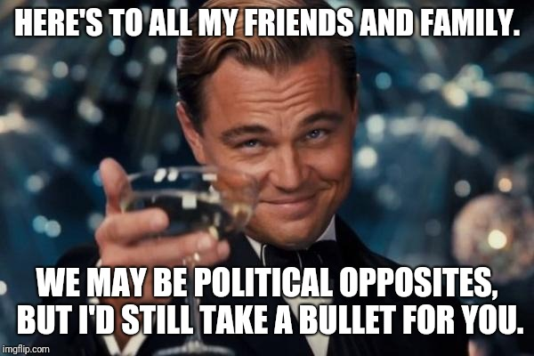 Leonardo Dicaprio Cheers Meme | HERE'S TO ALL MY FRIENDS AND FAMILY. WE MAY BE POLITICAL OPPOSITES, BUT I'D STILL TAKE A BULLET FOR YOU. | image tagged in memes,leonardo dicaprio cheers | made w/ Imgflip meme maker