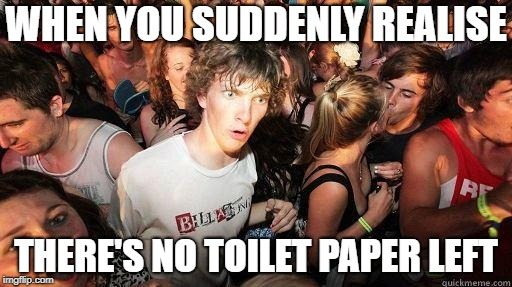 me  | WHEN YOU SUDDENLY REALISE THERE'S NO TOILET PAPER LEFT | image tagged in sudden realization,memes,funny,latest | made w/ Imgflip meme maker