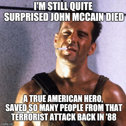 John McClane Yippie-Ki-Yay, Motherfucker | I'M STILL QUITE SURPRISED JOHN MCCAIN DIED A TRUE AMERICAN HERO, SAVED SO MANY PEOPLE FROM THAT TERRORIST ATTACK BACK IN '88 | image tagged in john mcclane yippie-ki-yay motherfucker | made w/ Imgflip meme maker