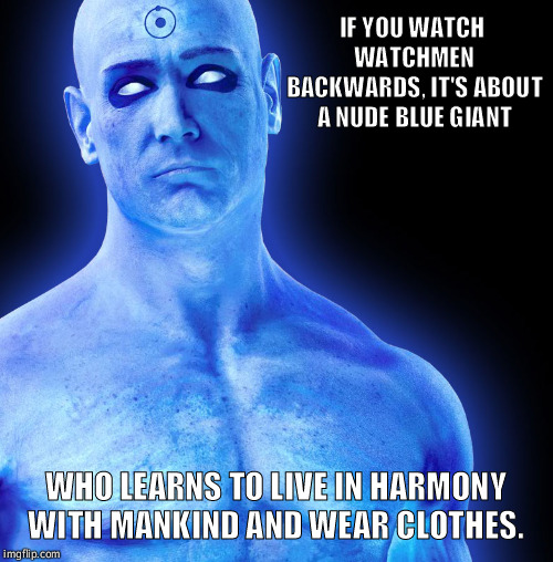 Blue Balls are Dr. Manhattans real problem  | IF YOU WATCH WATCHMEN BACKWARDS, IT'S ABOUT A NUDE BLUE GIANT WHO LEARNS TO LIVE IN HARMONY WITH MANKIND AND WEAR CLOTHES. | image tagged in dr manhattan,watchmen,funny,superheroes,comics,movies | made w/ Imgflip meme maker