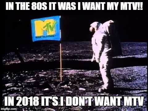 IN THE 80S IT WAS I WANT MY MTV!! IN 2018 IT'S I DON'T WANT MTV | image tagged in mtv moon man | made w/ Imgflip meme maker