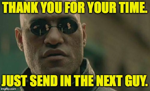 Matrix Morpheus Meme | THANK YOU FOR YOUR TIME. JUST SEND IN THE NEXT GUY. | image tagged in memes,matrix morpheus | made w/ Imgflip meme maker