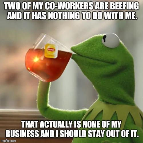 But Thats None Of My Business Meme | TWO OF MY CO-WORKERS ARE BEEFING AND IT HAS NOTHING TO DO WITH ME. THAT ACTUALLY IS NONE OF MY BUSINESS AND I SHOULD STAY OUT OF IT. | image tagged in memes,but thats none of my business,kermit the frog | made w/ Imgflip meme maker