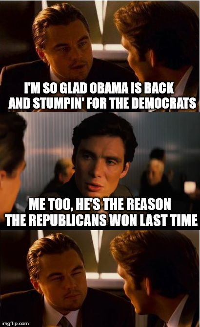 Inception |  I'M SO GLAD OBAMA IS BACK   AND STUMPIN' FOR THE DEMOCRATS; ME TOO, HE'S THE REASON THE REPUBLICANS WON LAST TIME | image tagged in memes,inception,barack obama,campaign,democrats,republicans | made w/ Imgflip meme maker