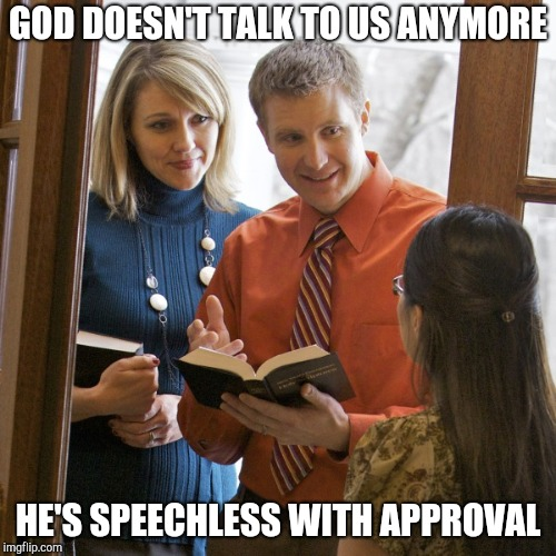 Jehovah's Witnesses | GOD DOESN'T TALK TO US ANYMORE HE'S SPEECHLESS WITH APPROVAL | image tagged in door to door,evangelicals,jehovah's witness | made w/ Imgflip meme maker