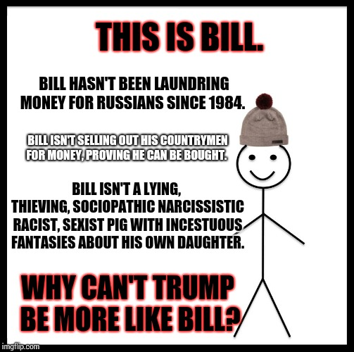 Laundring Money For Russians, Through Real Estate, Since 1984. | BILL HASN'T BEEN LAUNDRING MONEY FOR RUSSIANS SINCE 1984. WHY CAN'T TRUMP BE MORE LIKE BILL? BILL ISN'T A LYING, THIEVING, SOCIOPATHIC NARCI | image tagged in memes,be like bill,meme,incompetence,it's treason then,trump traitor | made w/ Imgflip meme maker