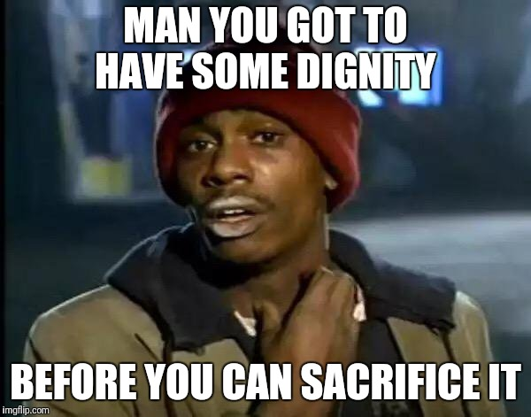 Y'all Got Any More Of That Meme | MAN YOU GOT TO HAVE SOME DIGNITY BEFORE YOU CAN SACRIFICE IT | image tagged in memes,y'all got any more of that | made w/ Imgflip meme maker