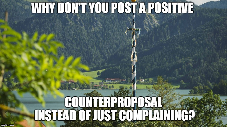 WHY DON'T YOU POST A POSITIVE COUNTERPROPOSAL INSTEAD OF JUST COMPLAINING? | made w/ Imgflip meme maker