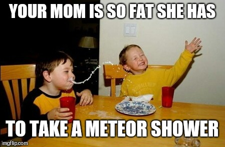 Yo Mamas So Fat Meme | YOUR MOM IS SO FAT SHE HAS TO TAKE A METEOR SHOWER | image tagged in memes,yo mamas so fat | made w/ Imgflip meme maker