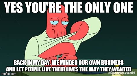 Zoidberg  | YES YOU'RE THE ONLY ONE BACK IN MY DAY, WE MINDED OUR OWN BUSINESS AND LET PEOPLE LIVE THEIR LIVES THE WAY THEY WANTED | image tagged in zoidberg | made w/ Imgflip meme maker