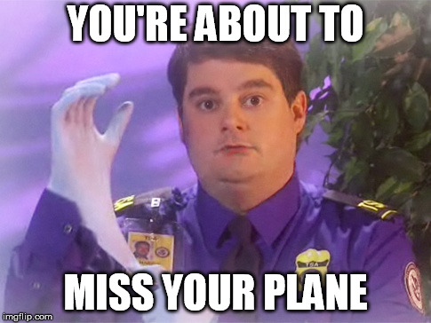 TSA Douche | YOU'RE ABOUT TO MISS YOUR PLANE | image tagged in memes,tsa douche | made w/ Imgflip meme maker