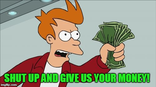 Shut Up And Take My Money Fry Meme | SHUT UP AND GIVE US YOUR MONEY! | image tagged in memes,shut up and take my money fry | made w/ Imgflip meme maker