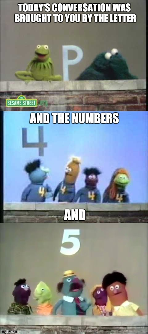 Sacked by Sesame Street | TODAY'S CONVERSATION WAS BROUGHT TO YOU BY THE LETTER AND AND THE NUMBERS | image tagged in meme,sesame street,jobless | made w/ Imgflip meme maker
