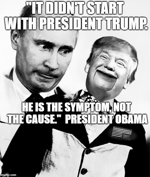 "Trump Putin's Puppet | ""IT DIDN'T START WITH PRESIDENT TRUMP. HE IS THE SYMPTOM, NOT THE CAUSE.""  PRESIDENT OBAMA 