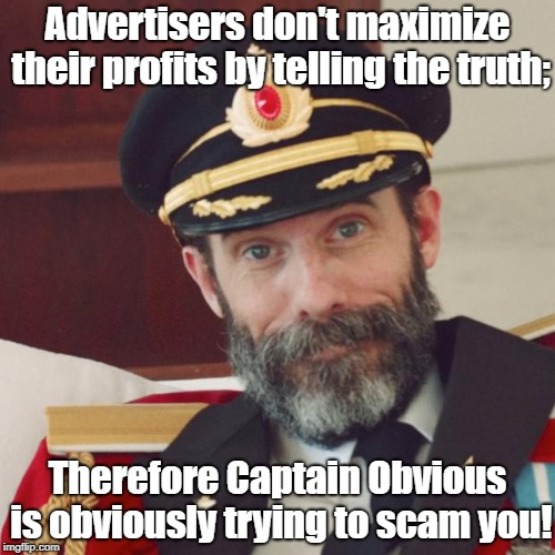 Captain Obvious doesn't do honesty | Advertisers don't maximize their profits by telling the truth; Therefore Captain Obvious is obviously trying to scam you! | image tagged in captain obvious,false advertising,fraud,marketing scams | made w/ Imgflip meme maker