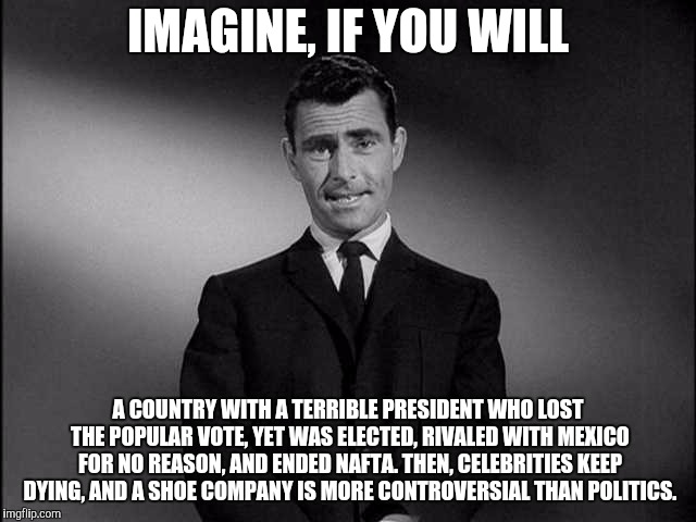 Rod Serling talks about America | IMAGINE, IF YOU WILL A COUNTRY WITH A TERRIBLE PRESIDENT WHO LOST THE POPULAR VOTE, YET WAS ELECTED, RIVALED WITH MEXICO FOR NO REASON, AND  | image tagged in rod serling twilight zone,twilight zone,trump,america,nike,nafta | made w/ Imgflip meme maker