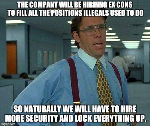 That Would Be Great Meme | THE COMPANY WILL BE HIRINNG EX CONS TO FILL ALL THE POSITIONS ILLEGALS USED TO DO SO NATURALLY WE WILL HAVE TO HIRE MORE SECURITY AND LOCK E | image tagged in memes,that would be great | made w/ Imgflip meme maker