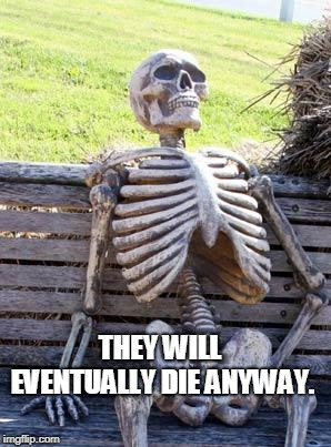 Waiting Skeleton Meme | THEY WILL EVENTUALLY DIE ANYWAY. | image tagged in memes,waiting skeleton | made w/ Imgflip meme maker