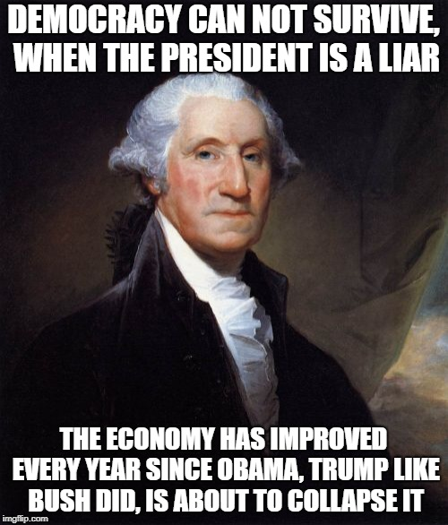 George Washington Meme | DEMOCRACY CAN NOT SURVIVE, WHEN THE PRESIDENT IS A LIAR THE ECONOMY HAS IMPROVED EVERY YEAR SINCE OBAMA, TRUMP LIKE BUSH DID, IS ABOUT TO CO | image tagged in memes,george washington | made w/ Imgflip meme maker