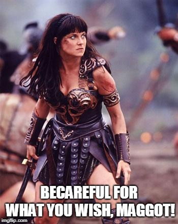 Xena Angry | BECAREFUL FOR WHAT YOU WISH, MAGGOT! | image tagged in xena angry | made w/ Imgflip meme maker