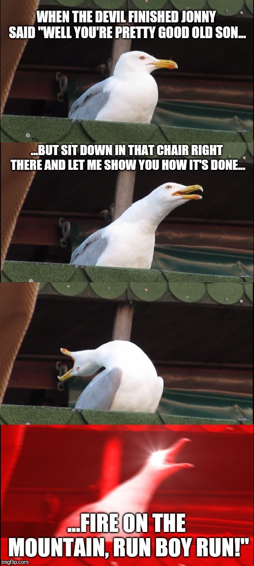 "Inhaling Seagull Meme | WHEN THE DEVIL FINISHED JONNY SAID ""WELL YOU'RE PRETTY GOOD OLD SON... ...BUT SIT DOWN IN THAT CHAIR RIGHT THERE AND LET ME SHOW YOU HOW IT' 