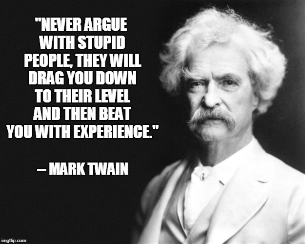"Mark Twain | ""NEVER ARGUE WITH STUPID PEOPLE, THEY WILL DRAG YOU DOWN TO THEIR LEVEL AND THEN BEAT YOU WITH EXPERIENCE."" -- MARK TWAIN 