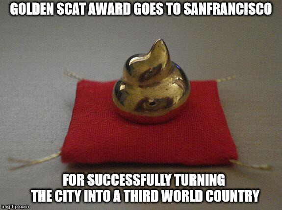 GOLDEN SCAT AWARD GOES TO SANFRANCISCO FOR SUCCESSFULLY TURNING THE CITY INTO A THIRD WORLD COUNTRY | image tagged in golden poop award | made w/ Imgflip meme maker