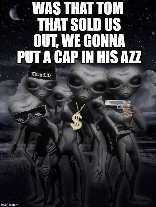 alien week,aliens,memes | WAS THAT TOM THAT SOLD US OUT, WE GONNA PUT A CAP IN HIS AZZ | image tagged in alien week,aliens,memes | made w/ Imgflip meme maker