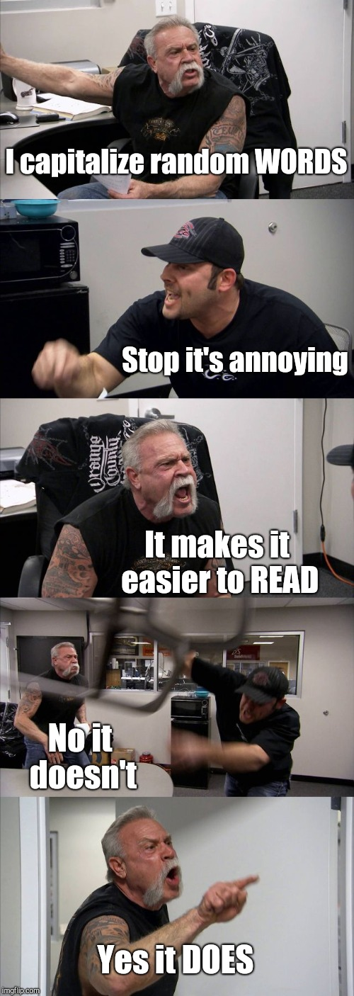 American Chopper Argument Meme | I capitalize random WORDS Stop it's annoying It makes it easier to READ No it doesn't Yes it DOES | image tagged in memes,american chopper argument | made w/ Imgflip meme maker