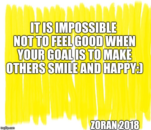 Attention Yellow Background |  IT IS IMPOSSIBLE NOT TO FEEL GOOD WHEN YOUR GOAL IS TO MAKE OTHERS SMILE AND HAPPY:); ZORAN 2018 | image tagged in attention yellow background | made w/ Imgflip meme maker