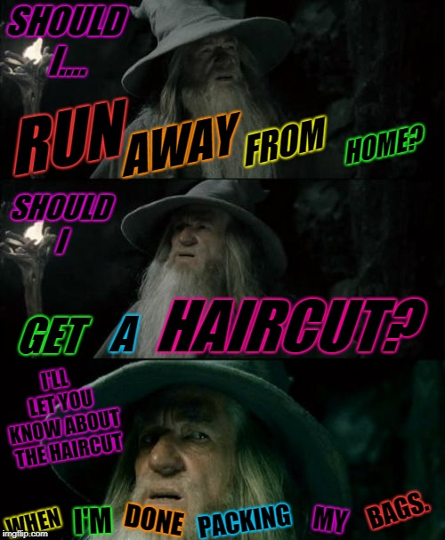 Just pondering some decisions! | SHOULD I.... RUN AWAY FROM HOME? SHOULD I GET A HAIRCUT? I'LL LET YOU KNOW ABOUT THE HAIRCUT WHEN I'M DONE PACKING MY BAGS. | image tagged in memes,confused gandalf,nixieknox | made w/ Imgflip meme maker