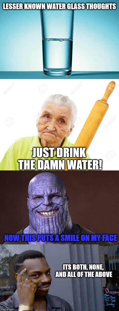Some of the lesser known choices on the matter | NOW THIS PUTS A SMILE ON MY FACE JUST DRINK THE DAMN WATER! LESSER KNOWN WATER GLASS THOUGHTS ITS BOTH, NONE, AND ALL OF THE ABOVE | image tagged in glass of water,funny meme,thanos smile,roll safe think about it | made w/ Imgflip meme maker