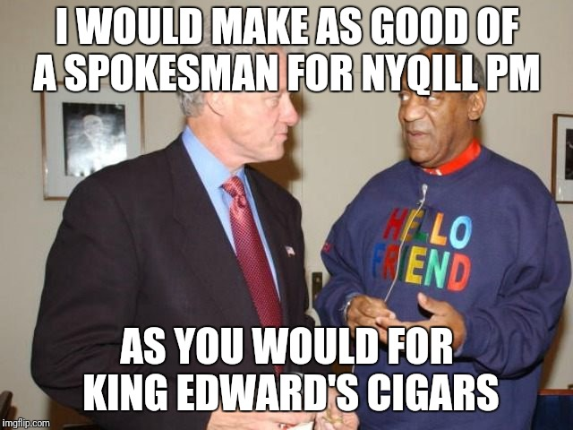 Two pervs | I WOULD MAKE AS GOOD OF A SPOKESMAN FOR NYQILL PM AS YOU WOULD FOR KING EDWARD'S CIGARS | image tagged in two pervs | made w/ Imgflip meme maker