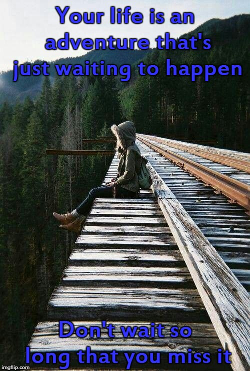 Your life is an adventure that's just waiting to happen Don't wait so long that you miss it | image tagged in tracking | made w/ Imgflip meme maker