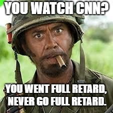 Never go full retard | YOU WATCH CNN? YOU WENT FULL RETARD, NEVER GO FULL RETARD. | image tagged in never go full retard | made w/ Imgflip meme maker