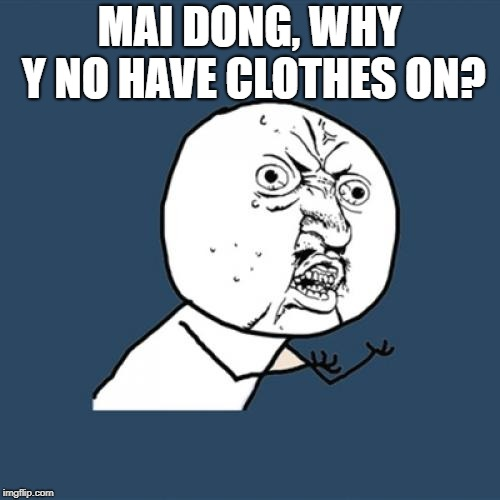 Y U No Meme | MAI DONG, WHY Y NO HAVE CLOTHES ON? | image tagged in memes,y u no | made w/ Imgflip meme maker
