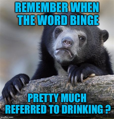 Confession Bear Meme | REMEMBER WHEN THE WORD BINGE PRETTY MUCH REFERRED TO DRINKING ? | image tagged in memes,confession bear | made w/ Imgflip meme maker